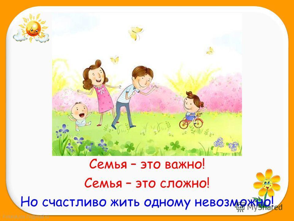 FokinaLida.75@mail.ru Семья – это важно! Семья – это сложно! Но счастливо жить одному невозможно!