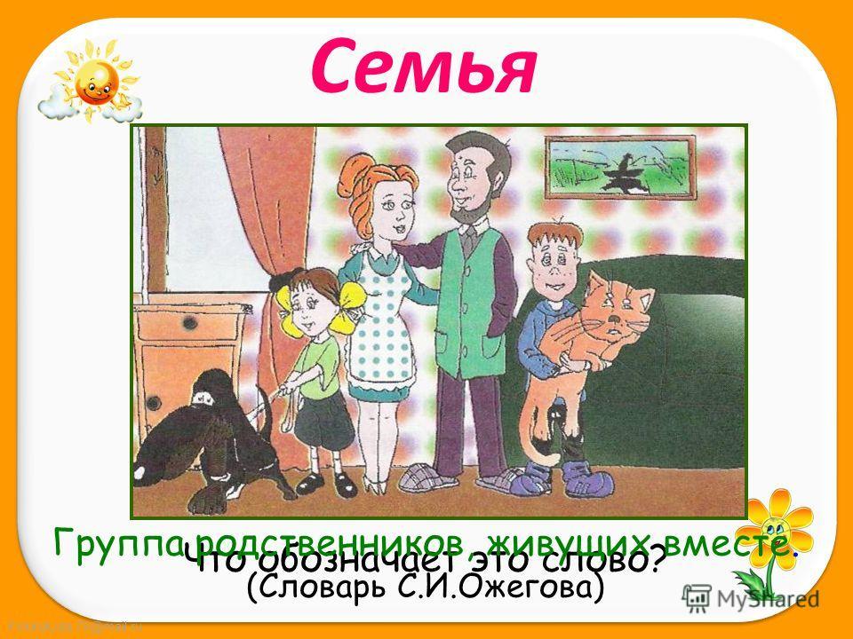 FokinaLida.75@mail.ru Семья Что обозначает это слово? Группа родственников, живущих вместе. (Словарь С.И.Ожегова)