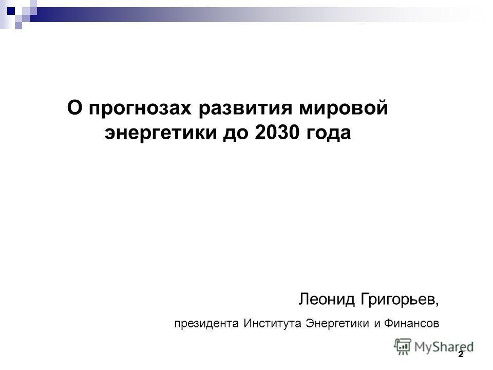 2 О прогнозах развития мировой энергетики до 2030 года Леонид Григорьев, президента Института Энергетики и Финансов