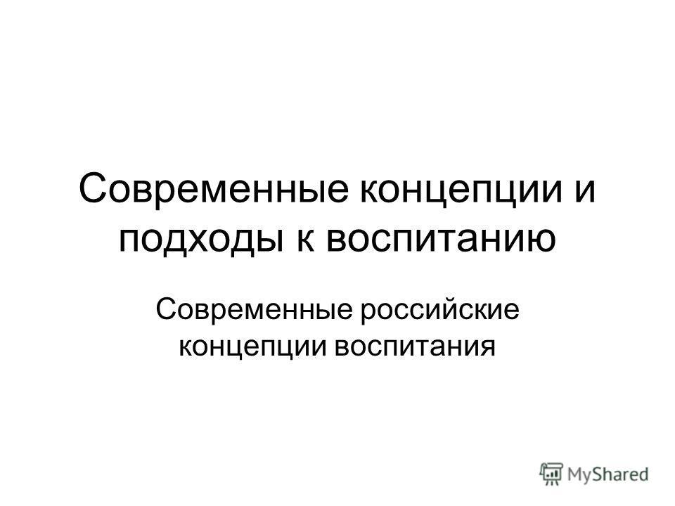 Современные концепции и подходы к воспитанию Современные российские концепции воспитания