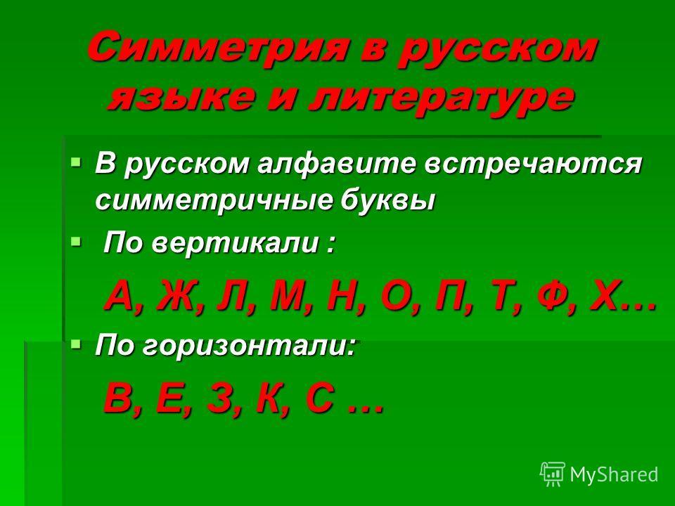 Симметрия в русском языке и литературе В русском алфавите встречаются симметричные буквы В русском алфавите встречаются симметричные буквы По вертикали : По вертикали : А, Ж, Л, М, Н, О, П, Т, Ф, Х… А, Ж, Л, М, Н, О, П, Т, Ф, Х… По горизонтали: По го
