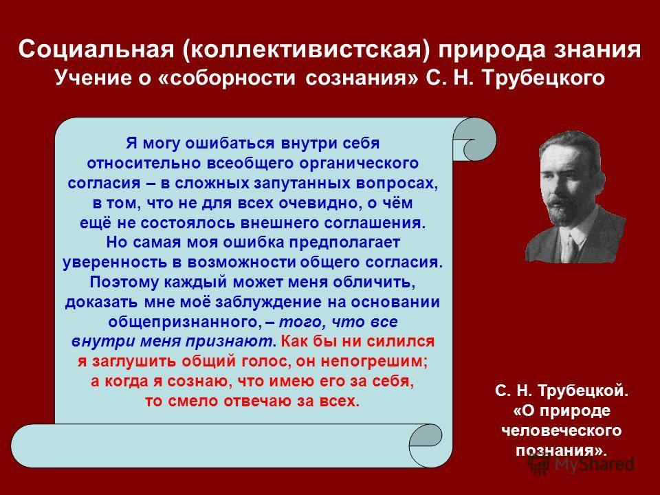 Социальная (коллективистская) природа знания Учение о «соборности сознания» С. Н. Трубецкого Я могу ошибаться внутри себя относительно всеобщего органического согласия – в сложных запутанных вопросах, в том, что не для всех очевидно, о чём ещё не сос