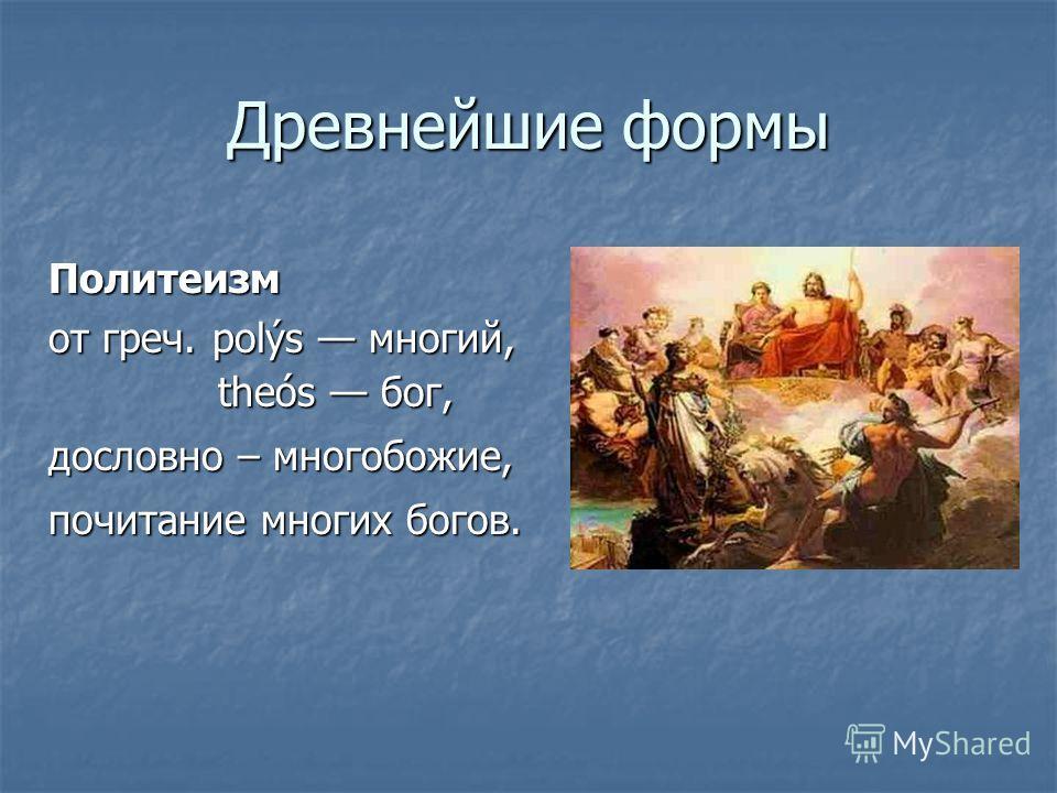 Древнейшие формы Политеизм от греч. polýs многий, theós бог, дословно – многобожие, почитание многих богов.