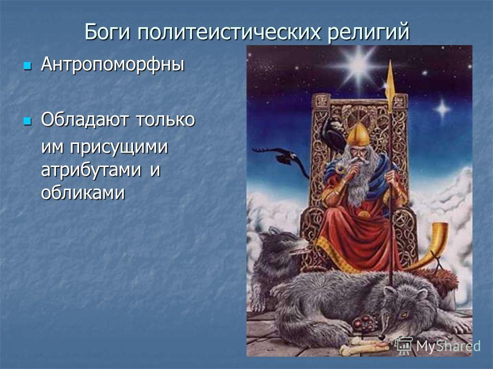Боги политеистических религий Антропоморфны Антропоморфны Обладают только Обладают только им присущими атрибутами и обликами