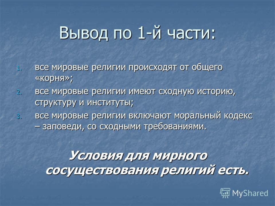 Вывод по 1-й части: 1. все мировые религии происходят от общего «корня»; 2. все мировые религии имеют сходную историю, структуру и институты; 3. все мировые религии включают моральный кодекс – заповеди, со сходными требованиями. Условия для мирного с