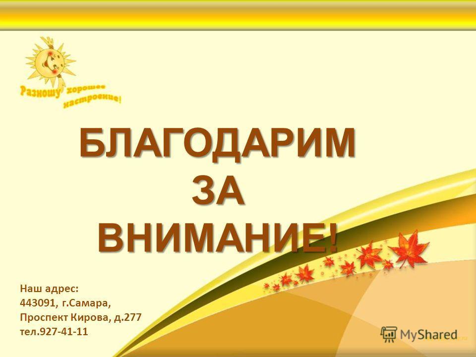 БЛАГОДАРИМ ЗА ВНИМАНИЕ! Наш адрес: 443091, г.Самара, Проспект Кирова, д.277 тел.927-41-11