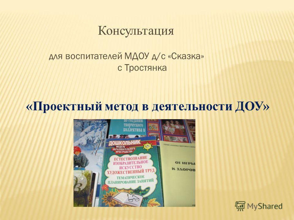 Консультация для воспитателей МДОУ д/с «Сказка» с Тростянка «Проектный метод в деятельности ДОУ»