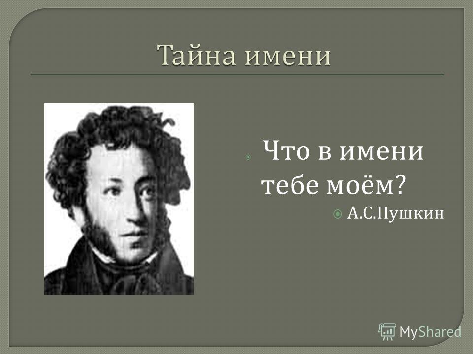 Что в имени тебе моём ? А. С. Пушкин