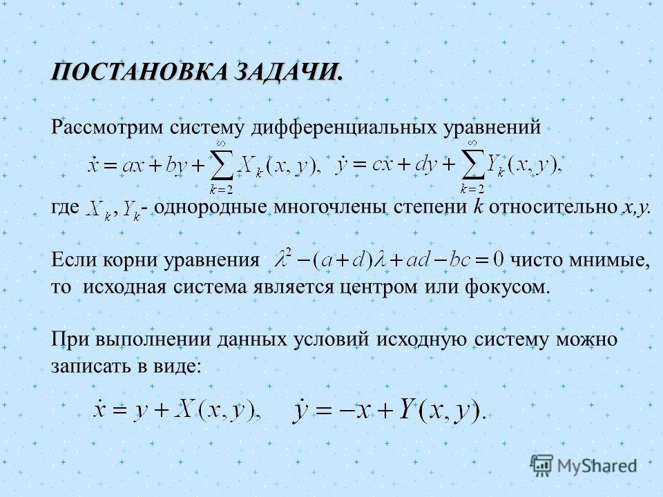 ПОСТАНОВКА ЗАДАЧИ. Рассмотрим систему дифференциальных уравнений где, - однородные многочлены степени k относительно х,у. Если корни уравнения чисто мнимые, то исходная система является центром или фокусом. При выполнении данных условий исходную сист