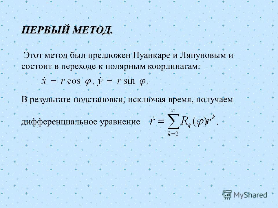 ПЕРВЫЙ МЕТОД. Этот метод был предложен Пуанкаре и Ляпуновым и состоит в переходе к полярным координатам: В результате подстановки, исключая время, получаем дифференциальное уравнение