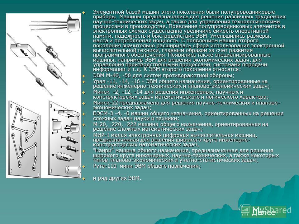 Элементной базой машин этого поколения были полупроводниковые приборы. Машины предназначались для решения различных трудоемких научно-технических задач, а также для управления технологическими процессами в производстве. Появление полупроводниковых эл