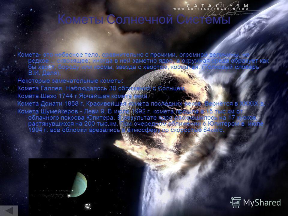 Кометы Солнечной Системы Комета- это небесное тело, сравнительно с прочими, огромной величины, но редкое… сквозящее; иногда в ней заметно ядро, а окружная среда образует как бы хвост, бороду или космы; звезда с хвостом, косматая. (Толковый словарь В.