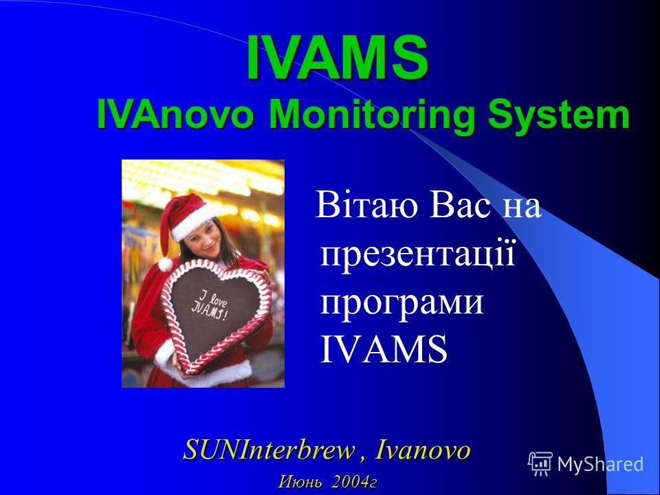 Вітаю Вас на презентації програми ІVAMS IVAnovo Monitoring System IVAMS SUNInterbrew,Ivanovo SUNInterbrew, Ivanovo Июнь 2004г