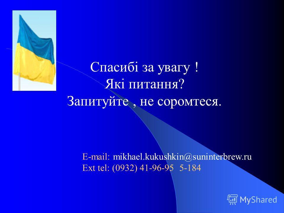 Спасибі за увагу ! Які питання? Запитуйте, не соромтеся. E-mail: mikhael.kukushkin@suninterbrew.ru Ext tel: (0932) 41-96-95 5-184