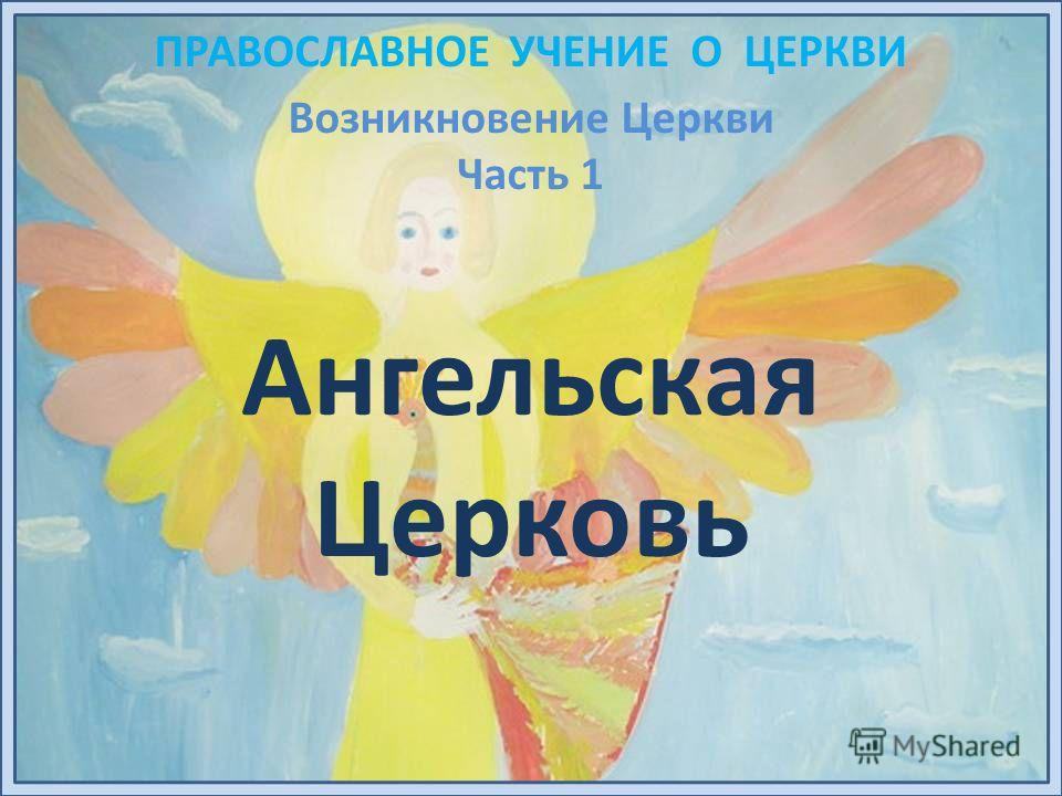 ПРАВОСЛАВНОЕ УЧЕНИЕ О ЦЕРКВИ Ангельская Церковь Возникновение Церкви Часть 1