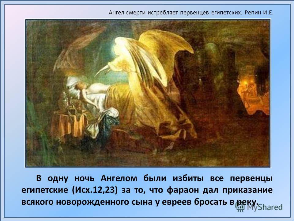 В одну ночь Ангелом были избиты все первенцы египетские (Исх.12,23) за то, что фараон дал приказание всякого новорожденного сына у евреев бросать в реку. Ангел смерти истребляет первенцев египетских. Репин И.Е.