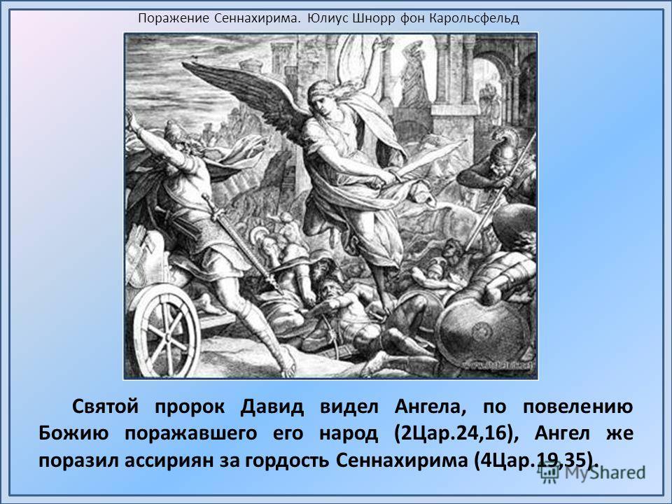Святой пророк Давид видел Ангела, по повелению Божию поражавшего его народ (2Цар.24,16), Ангел же поразил ассириян за гордость Сеннахирима (4Цар.19,35). Поражение Сеннахирима. Юлиус Шнорр фон Карольсфельд