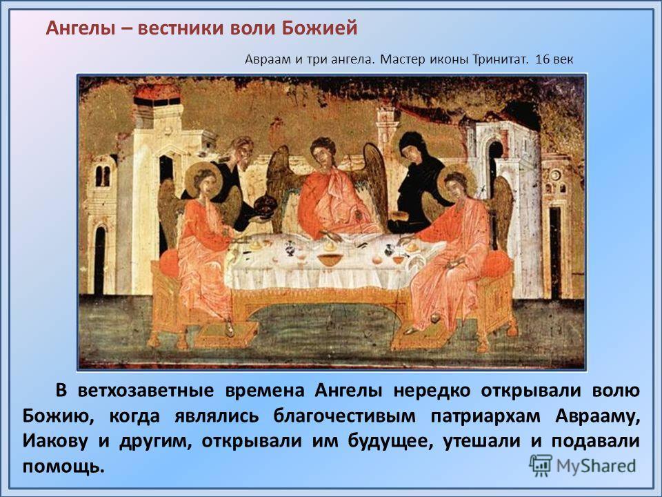 В ветхозаветные времена Ангелы нередко открывали волю Божию, когда являлись благочестивым патриархам Аврааму, Иакову и другим, открывали им будущее, утешали и подавали помощь. Авраам и три ангела. Мастер иконы Тринитат. 16 век Ангелы – вестники воли