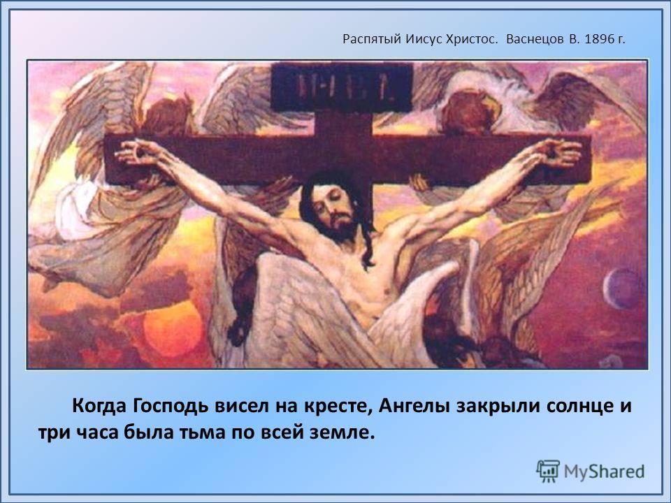 Когда Господь висел на кресте, Ангелы закрыли солнце и три часа была тьма по всей земле. Распятый Иисус Христос. Васнецов В. 1896 г.