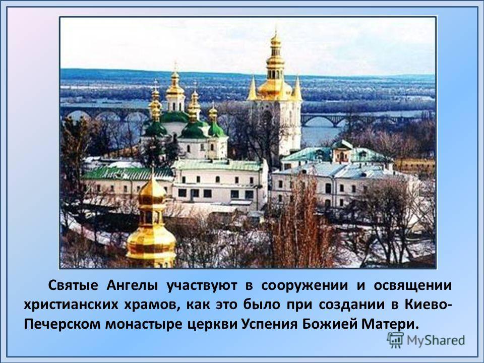 Святые Ангелы участвуют в сооружении и освящении христианских храмов, как это было при создании в Киево- Печерском монастыре церкви Успения Божией Матери.