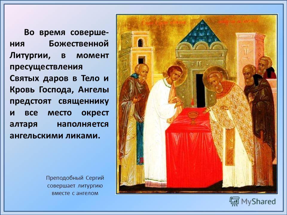 Во время соверше- ния Божественной Литургии, в момент пресуществления Святых даров в Тело и Кровь Господа, Ангелы предстоят священнику и все место окрест алтаря наполняется ангельскими ликами. Преподобный Сергий совершает литургию вместе с ангелом