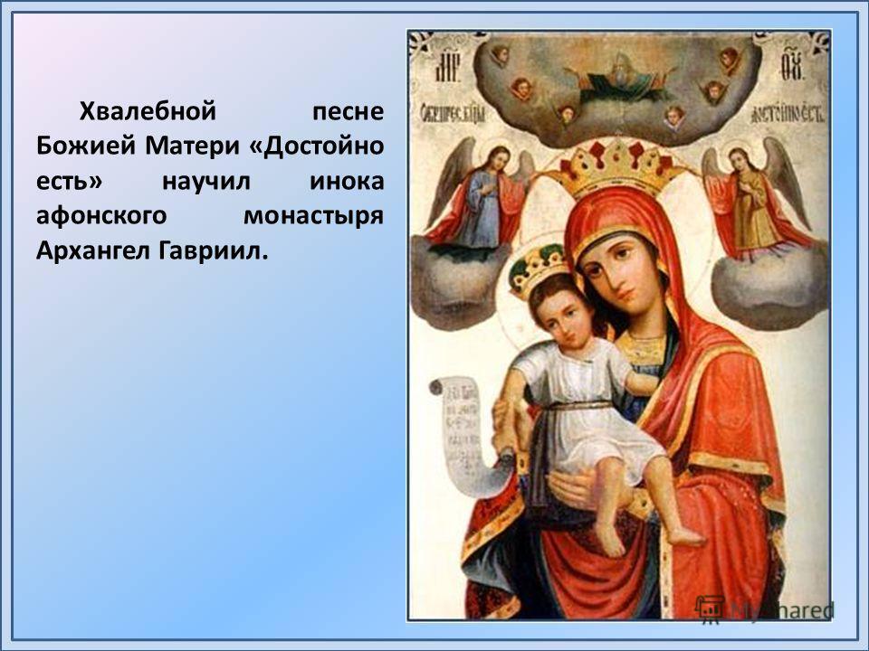 Хвалебной песне Божией Матери «Достойно есть» научил инока афонского монастыря Архангел Гавриил.
