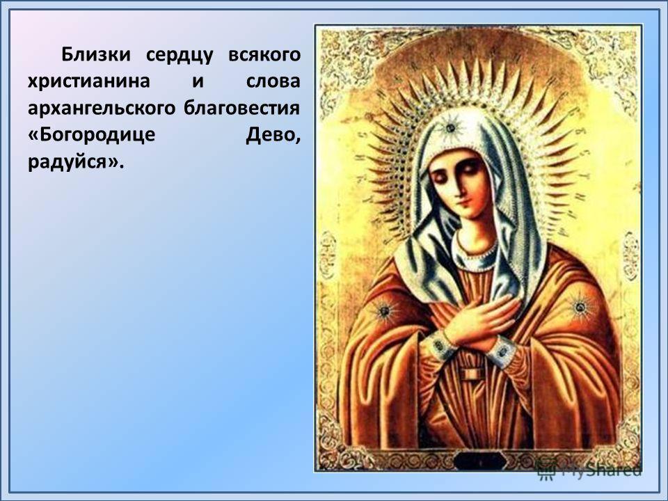 Близки сердцу всякого христианина и слова архангельского благовестия «Богородице Дево, радуйся».