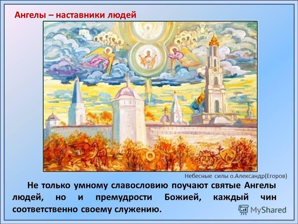 Не только умному славословию поучают святые Ангелы людей, но и премудрости Божией, каждый чин соответственно своему служению. Небесные силы о.Александр(Егоров) Ангелы – наставники людей