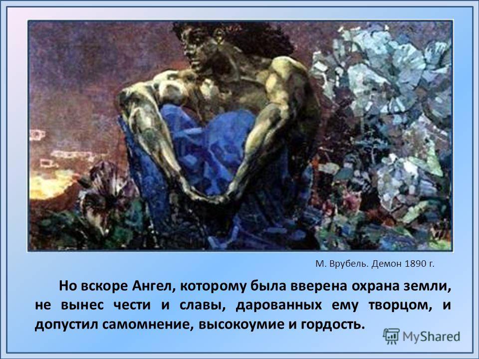 Но вскоре Ангел, которому была вверена охрана земли, не вынес чести и славы, дарованных ему творцом, и допустил самомнение, высокоумие и гордость. М. Врубель. Демон 1890 г.