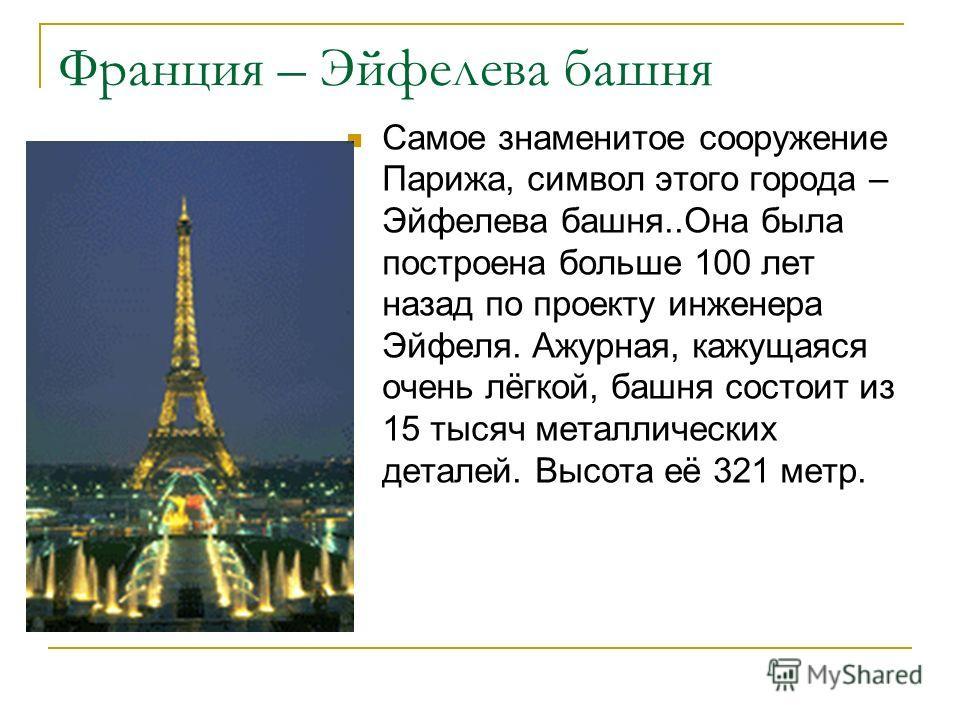 Франция – Эйфелева башня Самое знаменитое сооружение Парижа, символ этого города – Эйфелева башня..Она была построена больше 100 лет назад по проекту инженера Эйфеля. Ажурная, кажущаяся очень лёгкой, башня состоит из 15 тысяч металлических деталей. В