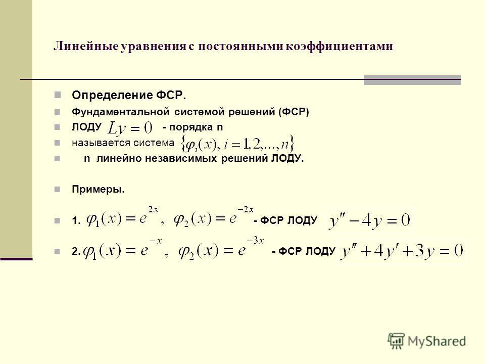 Линейные уравнения с постоянными коэффициентами Определение ФСР. Фундаментальной системой решений (ФСР) ЛОДУ - порядка n называется система n линейно независимых решений ЛОДУ. Примеры. 1. - ФСР ЛОДУ 2. - ФСР ЛОДУ