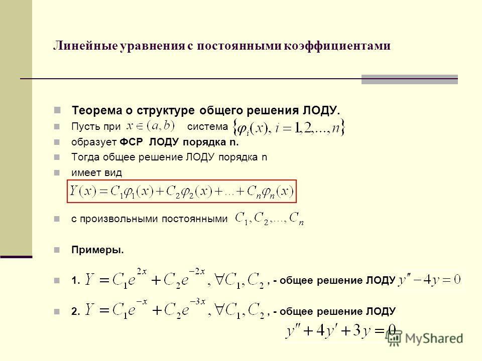 Линейные уравнения с постоянными коэффициентами Теорема о структуре общего решения ЛОДУ. Пусть при система образует ФСР ЛОДУ порядка n. Тогда общее решение ЛОДУ порядка n имеет вид с произвольными постоянными Примеры. 1., - общее решение ЛОДУ 2., - о