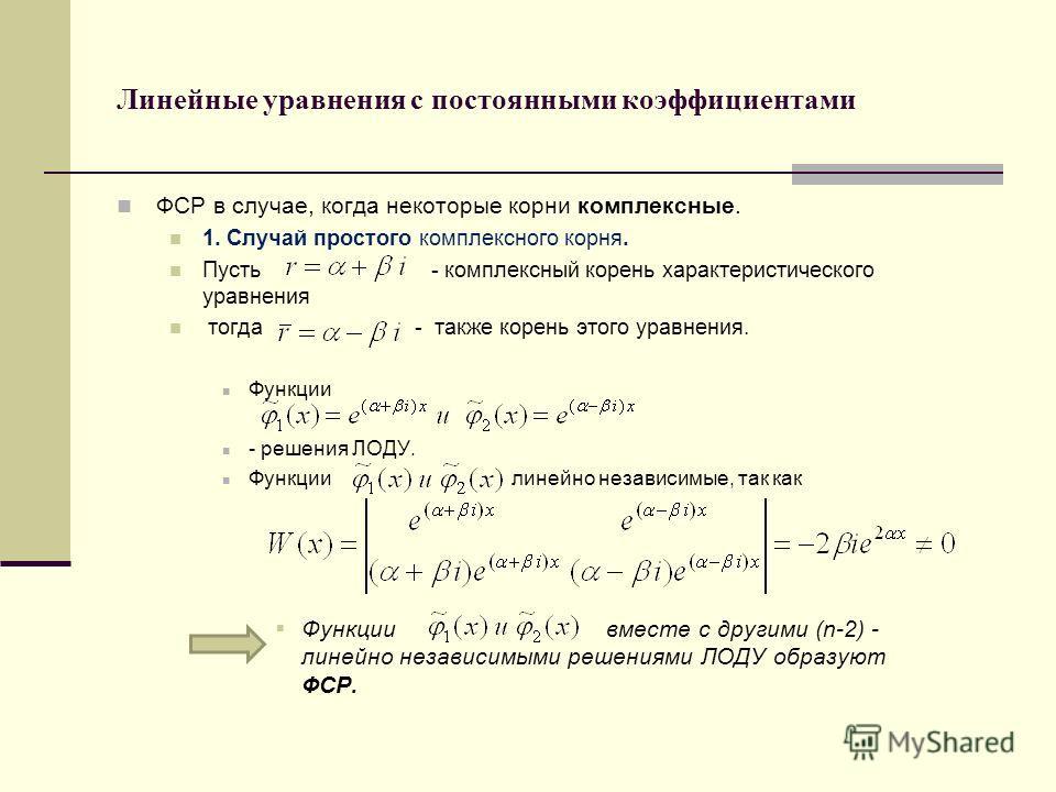 Линейные уравнения с постоянными коэффициентами ФСР в случае, когда некоторые корни комплексные. 1. Случай простого комплексного корня. Пусть - комплексный корень характеристического уравнения тогда - также корень этого уравнения. Функции - решения Л