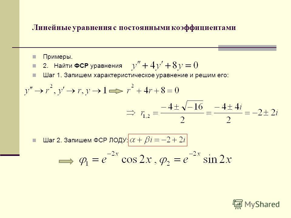 Линейные уравнения с постоянными коэффициентами Примеры. 2. Найти ФСР уравнения Шаг 1. Запишем характеристическое уравнение и решим его: Шаг 2. Запишем ФСР ЛОДУ: