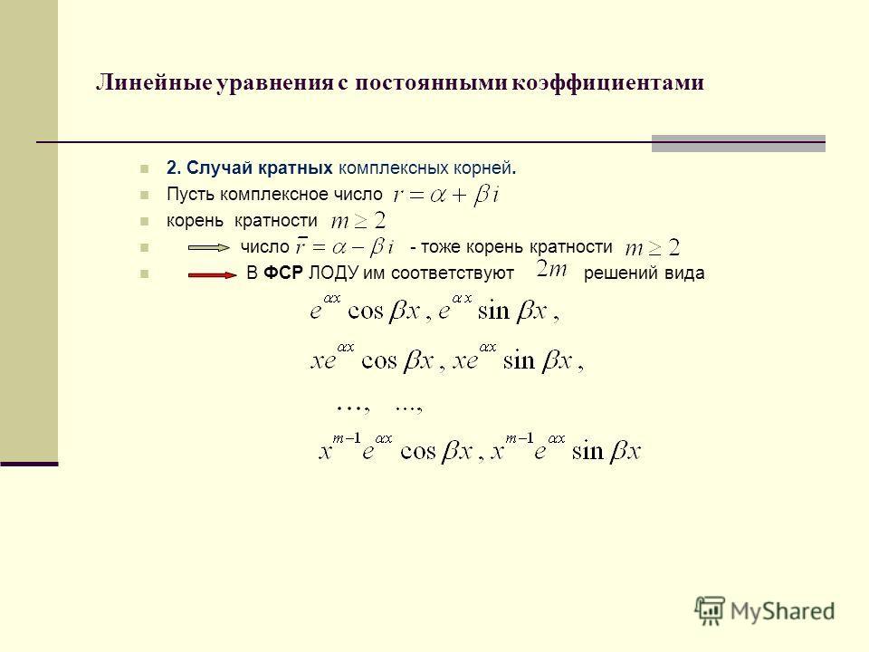 Линейные уравнения с постоянными коэффициентами 2. Случай кратных комплексных корней. Пусть комплексное число корень кратности число - тоже корень кратности В ФСР ЛОДУ им соответствуют решений вида