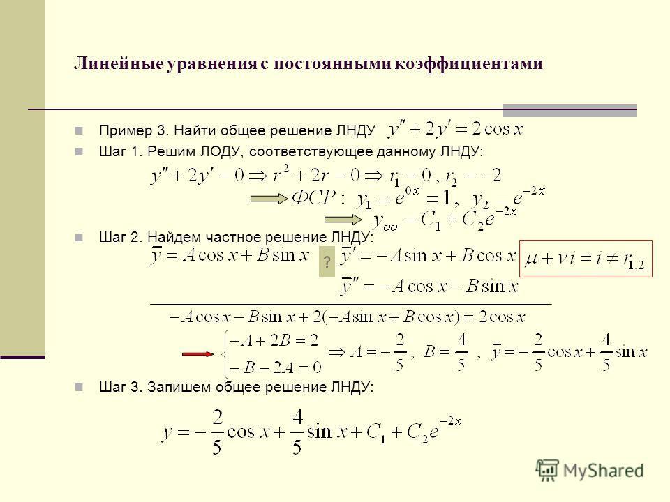 Линейные уравнения с постоянными коэффициентами Пример 3. Найти общее решение ЛНДУ Шаг 1. Решим ЛОДУ, соответствующее данному ЛНДУ: Шаг 2. Найдем частное решение ЛНДУ: Шаг 3. Запишем общее решение ЛНДУ: