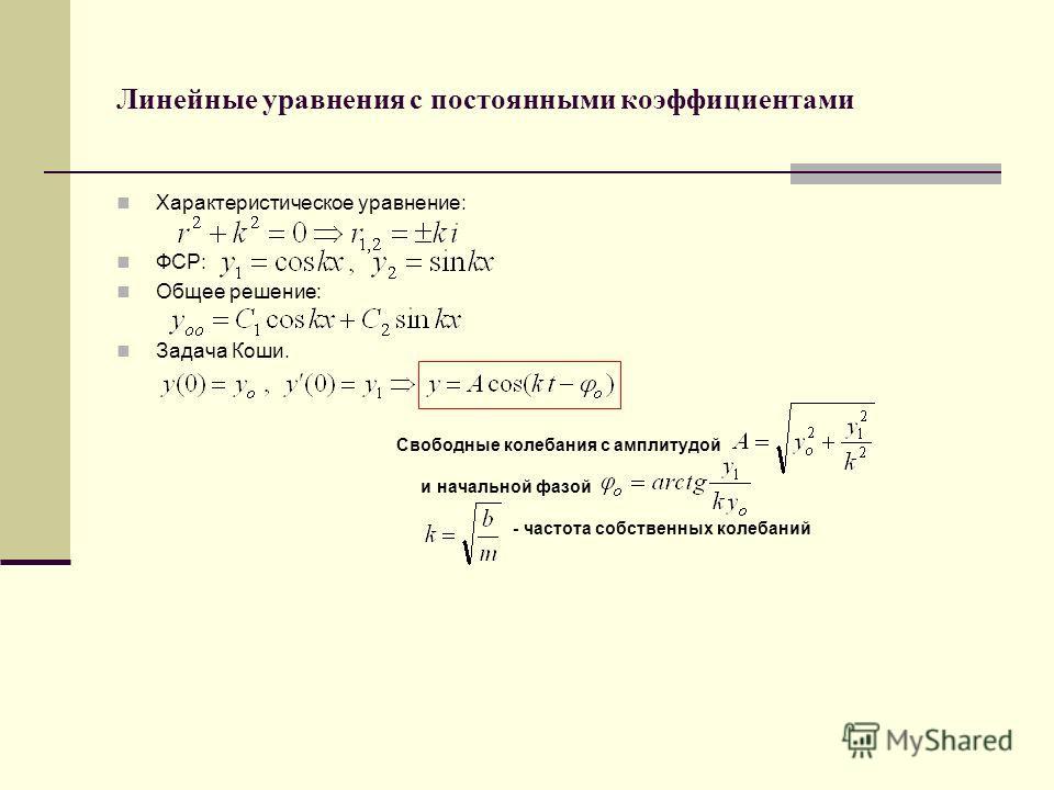 Линейные уравнения с постоянными коэффициентами Характеристическое уравнение: ФСР: Общее решение: Задача Коши. Свободные колебания с амплитудой и начальной фазой - частота собственных колебаний