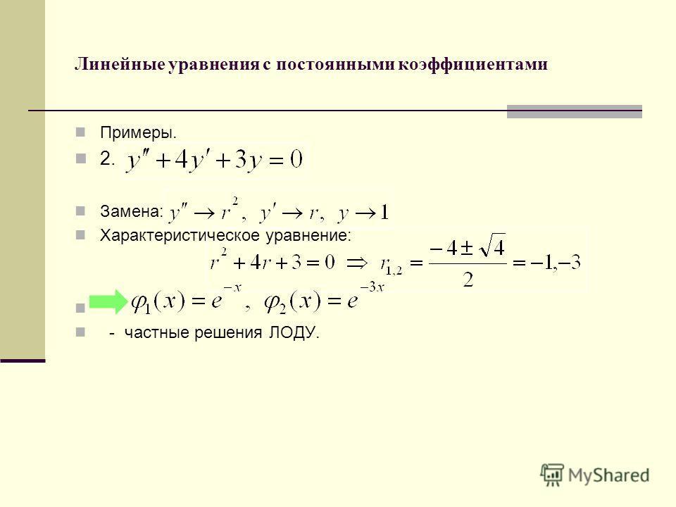 Линейные уравнения с постоянными коэффициентами Примеры. 2. Замена: Характеристическое уравнение: - частные решения ЛОДУ.