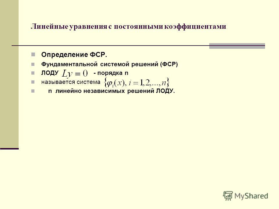 Линейные уравнения с постоянными коэффициентами Определение ФСР. Фундаментальной системой решений (ФСР) ЛОДУ - порядка n называется система n линейно независимых решений ЛОДУ.