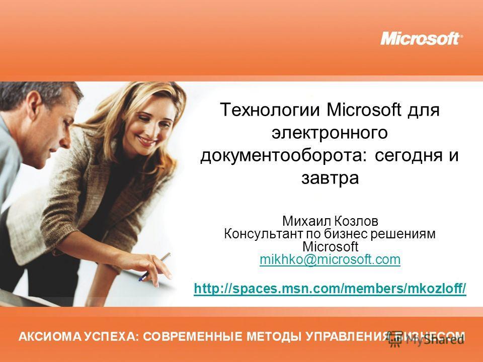 Технологии Microsoft для электронного документооборота: сегодня и завтра Михаил Козлов Консультант по бизнес решениям Microsoft mikhko@microsoft.com mikhko@microsoft.com http://spaces.msn.com/members/mkozloff/