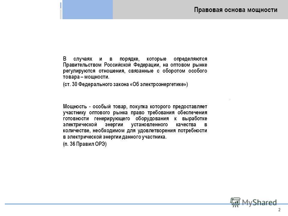 2 Правовая основа мощности В случаях и в порядке, которые определяются Правительством Российской Федерации, на оптовом рынке регулируются отношения, связанные с оборотом особого товара – мощности. (cт. 30 Федерального закона «Об электроэнергетике») М