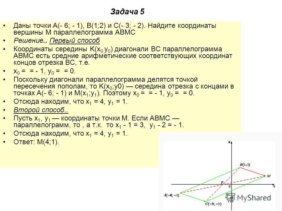 Задача 5 Даны точки A(- 6; - 1), B(1;2) и C(- 3; - 2). Найдите координаты вершины M параллелограмма ABMC Решение.. Первый способ Координаты середины K(x 0; y 0 ) диагонали BC параллелограмма ABMC есть средние арифметические соответствующих координат