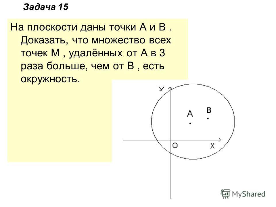 Задача 15 На плоскости даны точки A и B. Доказать, что множество всех точек M, удалённых от A в 3 раза больше, чем от B, есть окружность.