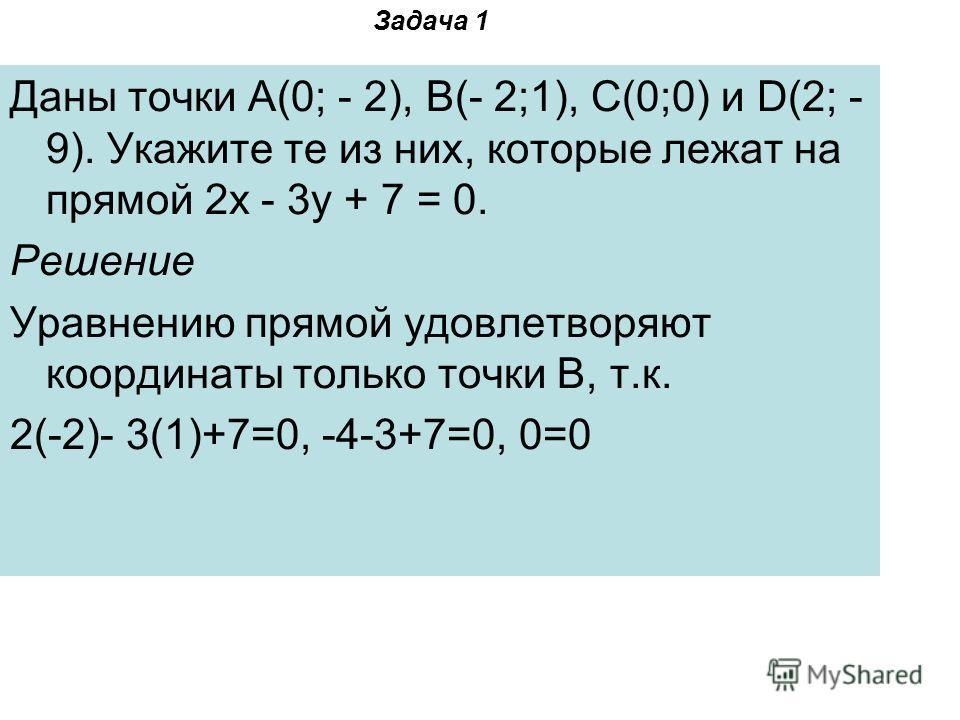 Задача 1 Даны точки A(0; - 2), B(- 2;1), C(0;0) и D(2; - 9). Укажите те из них, которые лежат на прямой 2x - 3y + 7 = 0. Решение Уравнению прямой удовлетворяют координаты только точки B, т.к. 2(-2)- 3(1)+7=0, -4-3+7=0, 0=0