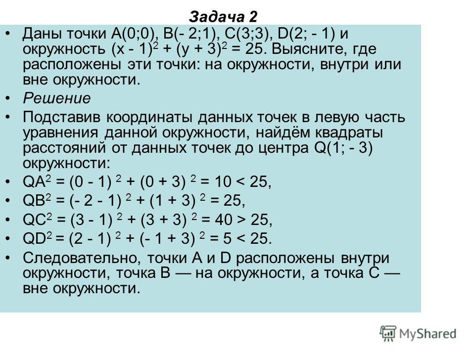 Задача 2 Даны точки A(0;0), B(- 2;1), C(3;3), D(2; - 1) и окружность (x - 1) 2 + (y + 3) 2 = 25. Выясните, где расположены эти точки: на окружности, внутри или вне окружности. Решение Подставив координаты данных точек в левую часть уравнения данной о