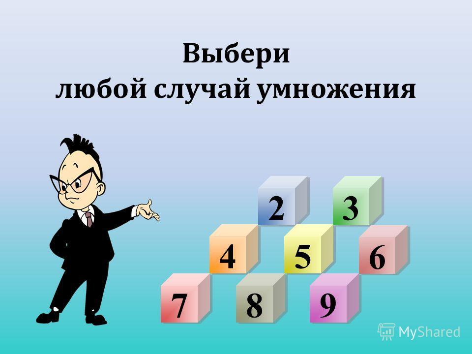 2 2 3 3 Выбери любой случай умножения 4 4 5 5 6 6 7 7 9 9 8 8