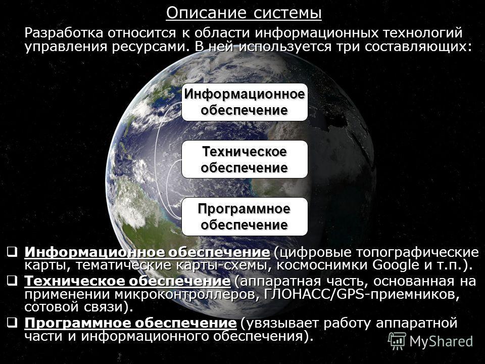Описание системы Разработка относится к области информационных технологий управления ресурсами. В ней используется три составляющих: Информационное обеспечение (цифровые топографические карты, тематические карты-схемы, космоснимки Google и т.п.). Инф