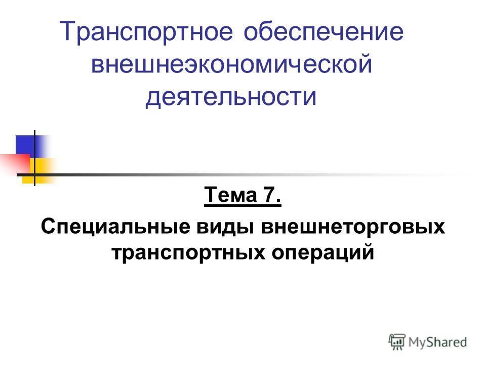 Транспортное обеспечение внешнеэкономической деятельности Тема 7. Специальные виды внешнеторговых транспортных операций