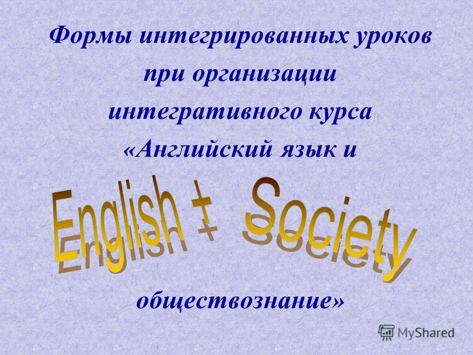 Формы интегрированных уроков при организации интегративного курса « Английский язык и обществознание »
