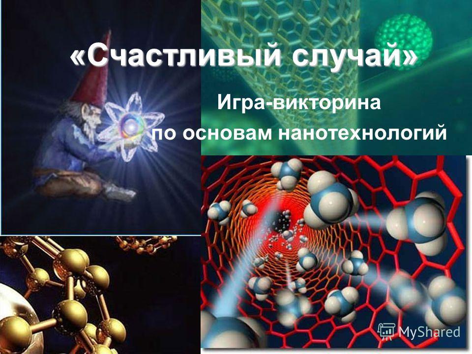 «Счастливый случай» Игра-викторина по основам нанотехнологий